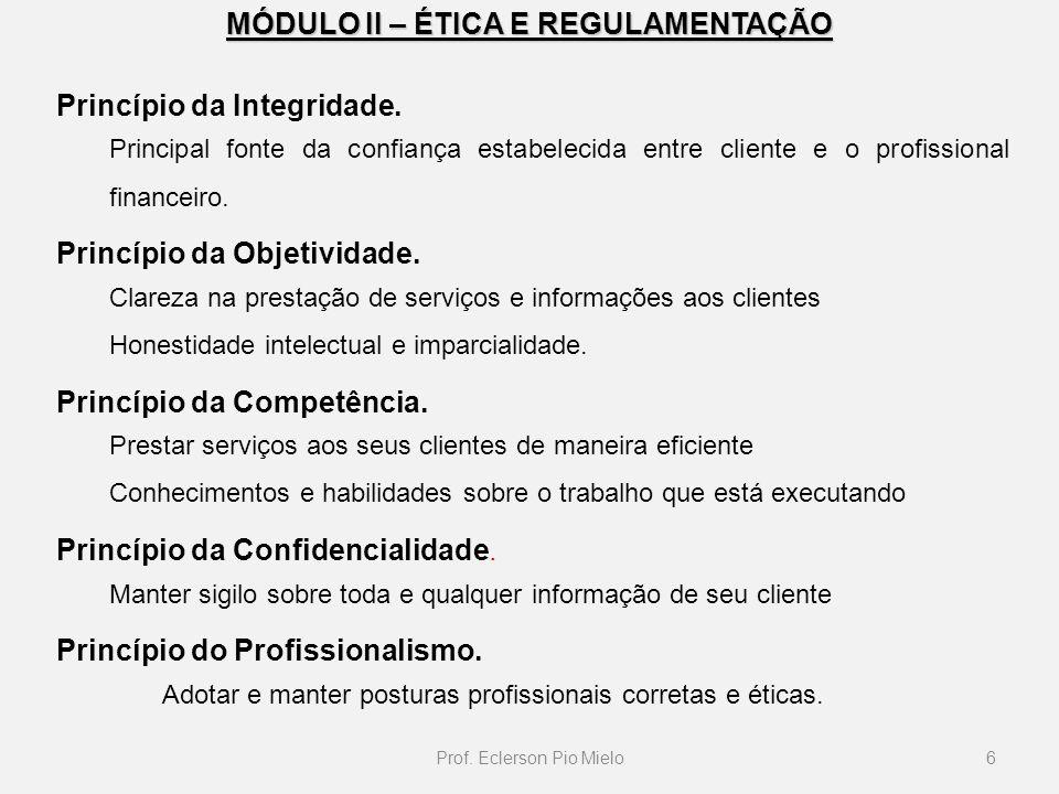 MÓDULO II – ÉTICA E REGULAMENTAÇÃO Princípio da Integridade. Principal fonte da confiança estabelecida entre cliente e o profissional financeiro. Prin