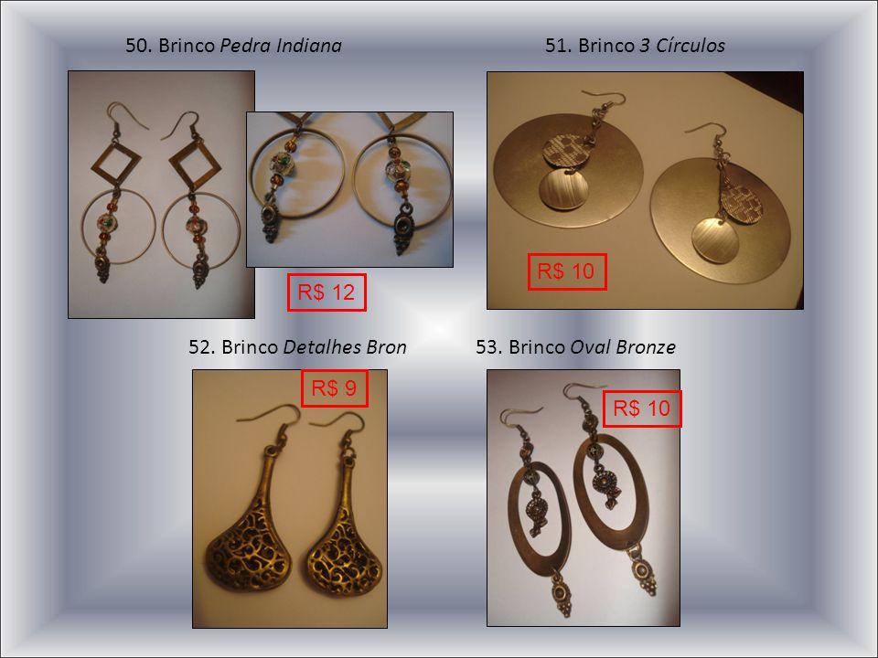 52. Brinco Detalhes Bron53. Brinco Oval Bronze 50. Brinco Pedra Indiana51. Brinco 3 Círculos R$ 12 R$ 9 R$ 10