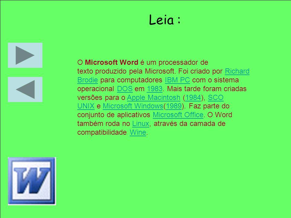 Leia : O Microsoft Word é um processador de texto produzido pela Microsoft. Foi criado por Richard Brodie para computadores IBM PC com o sistema opera
