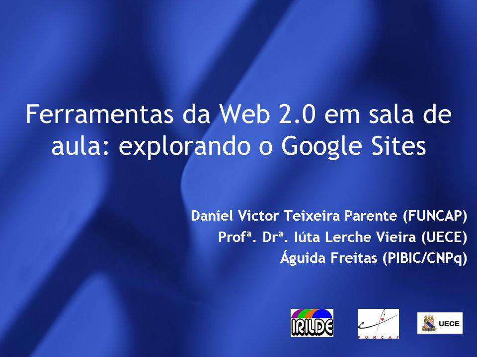 Ferramentas da Web 2.0 em sala de aula: explorando o Google Sites Daniel Victor Teixeira Parente (FUNCAP) Profª.