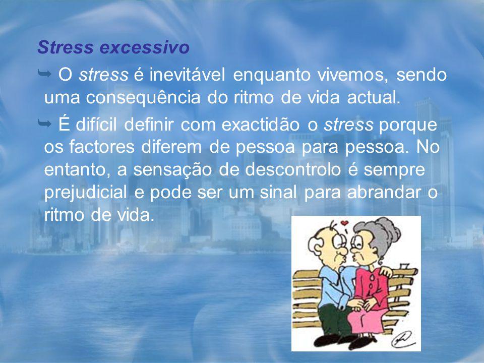 Stress excessivo O stress é inevitável enquanto vivemos, sendo uma consequência do ritmo de vida actual. É difícil definir com exactidão o stress porq