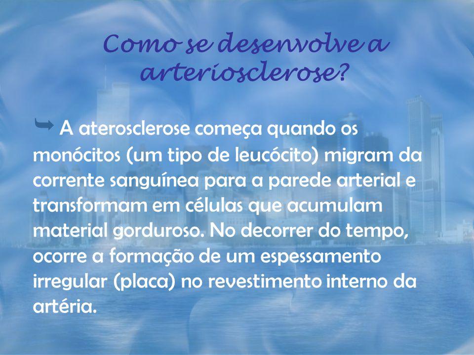 Como se desenvolve a arteriosclerose? A aterosclerose começa quando os monócitos (um tipo de leucócito) migram da corrente sanguínea para a parede art