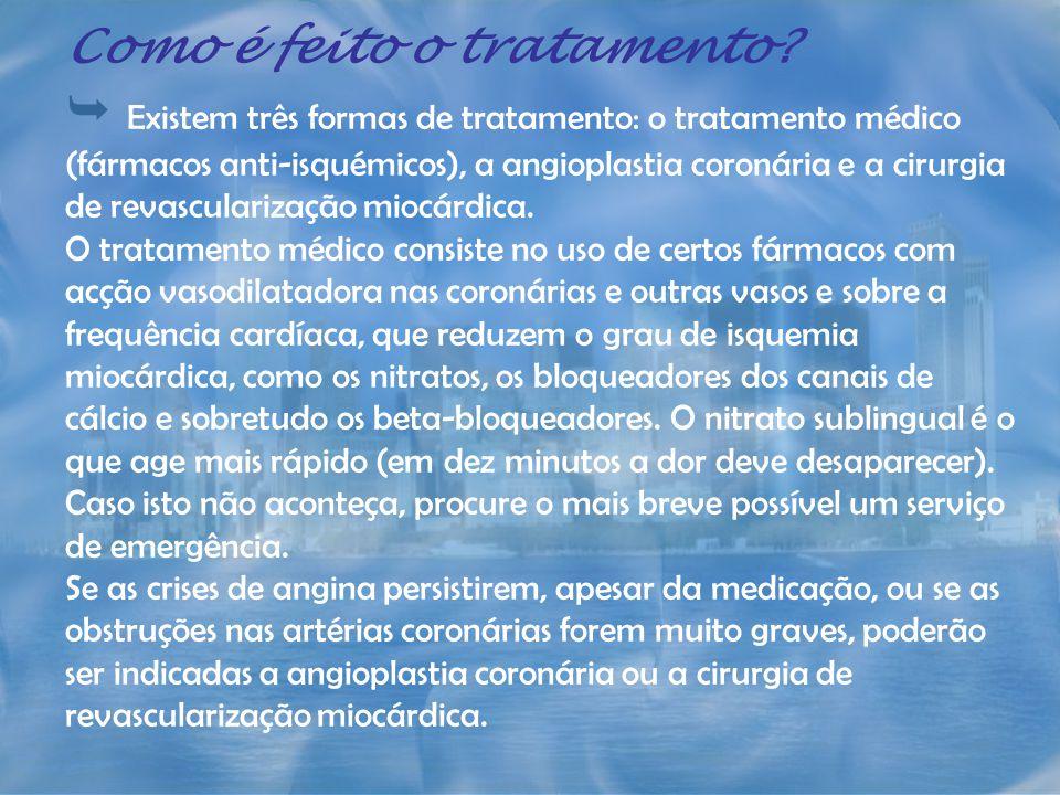 Como é feito o tratamento? Existem três formas de tratamento: o tratamento médico (fármacos anti-isquémicos), a angioplastia coronária e a cirurgia de