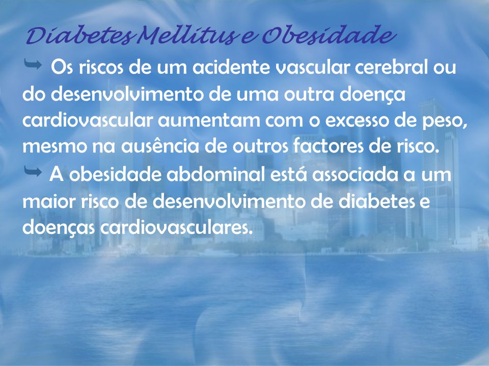 Diabetes Mellitus e Obesidade Os riscos de um acidente vascular cerebral ou do desenvolvimento de uma outra doença cardiovascular aumentam com o exces