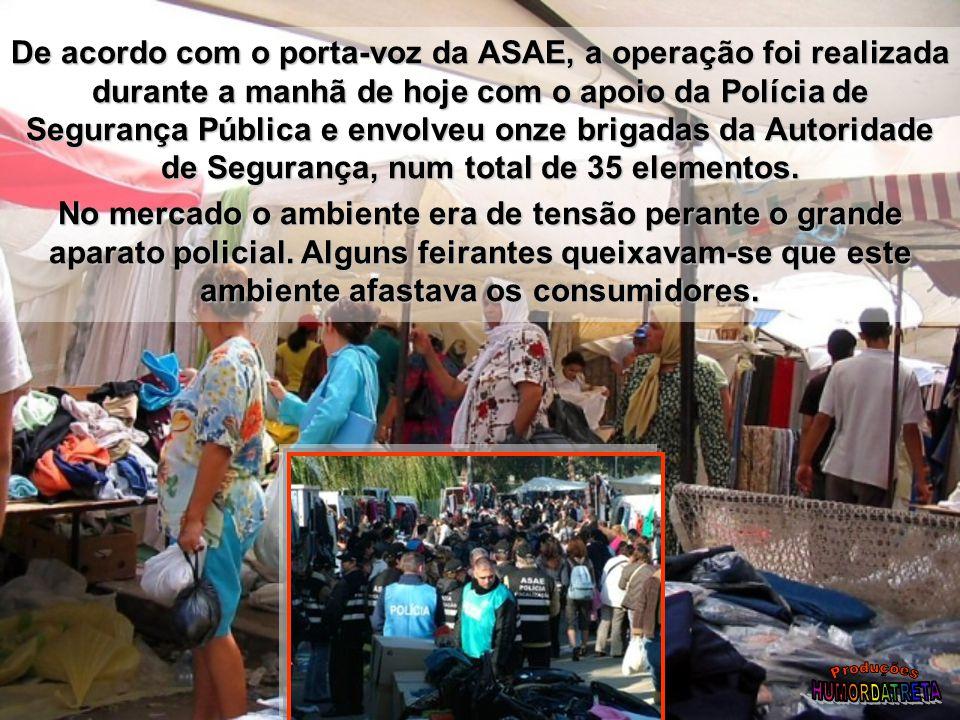 De acordo com o porta-voz da ASAE, a operação foi realizada durante a manhã de hoje com o apoio da Polícia de Segurança Pública e envolveu onze brigadas da Autoridade de Segurança, num total de 35 elementos.