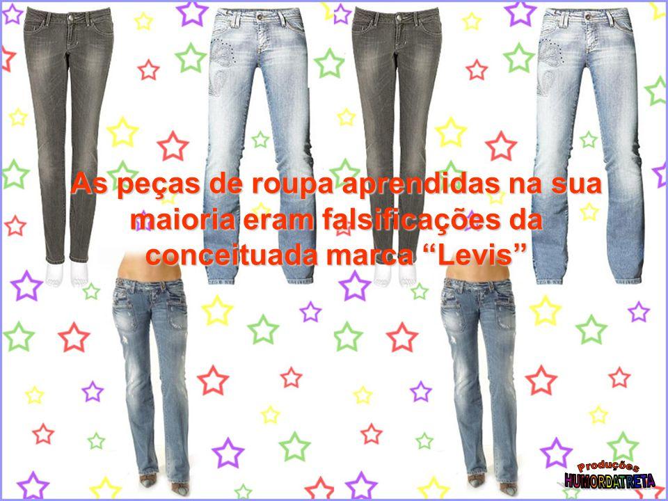 As peças de roupa aprendidas na sua maioria eram falsificações da conceituada marca Levis