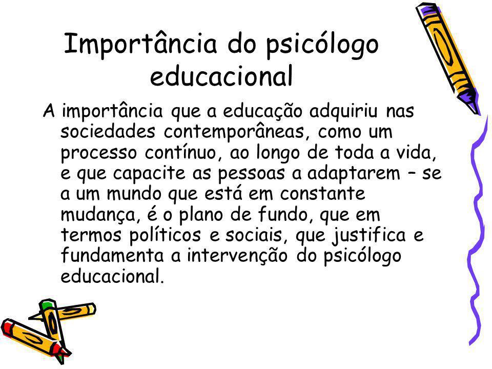 Importância do psicólogo educacional A importância que a educação adquiriu nas sociedades contemporâneas, como um processo contínuo, ao longo de toda a vida, e que capacite as pessoas a adaptarem – se a um mundo que está em constante mudança, é o plano de fundo, que em termos políticos e sociais, que justifica e fundamenta a intervenção do psicólogo educacional.