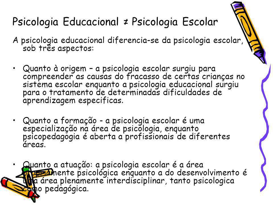 Psicologia Educacional Psicologia Escolar A psicologia educacional diferencia-se da psicologia escolar, sob três aspectos: Quanto à origem – a psicologia escolar surgiu para compreender as causas do fracasso de certas crianças no sistema escolar enquanto a psicologia educacional surgiu para o tratamento de determinadas dificuldades de aprendizagem especificas.