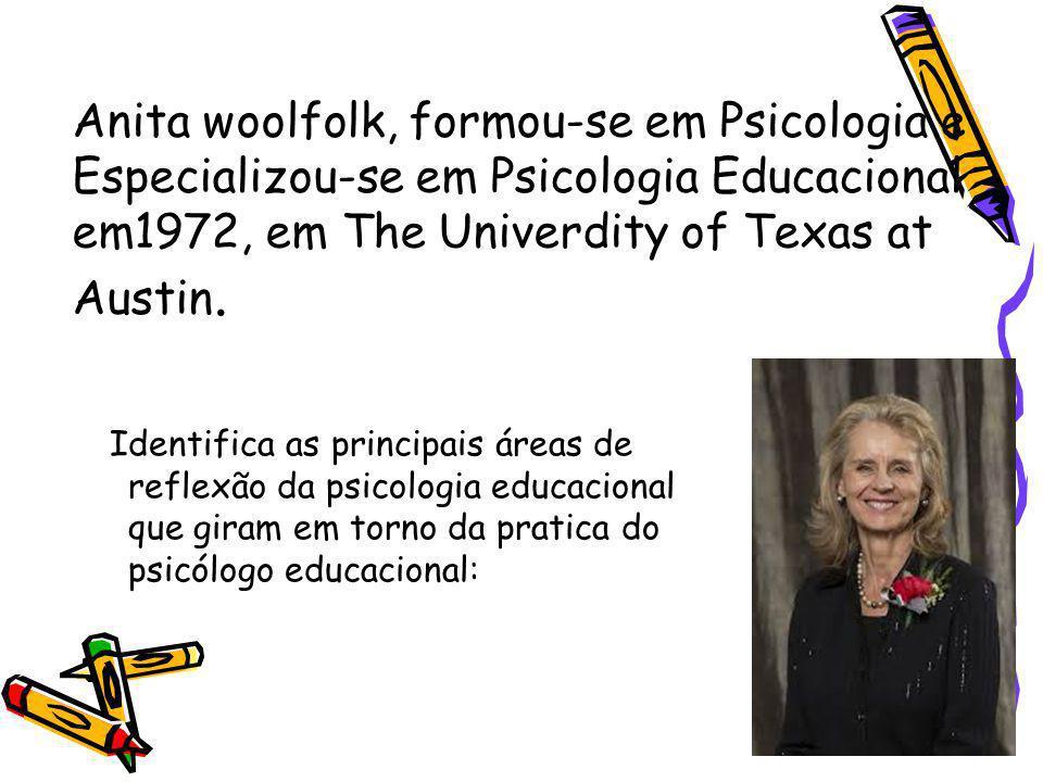 Anita woolfolk, formou-se em Psicologia e Especializou-se em Psicologia Educacional em1972, em The Univerdity of Texas at Austin.