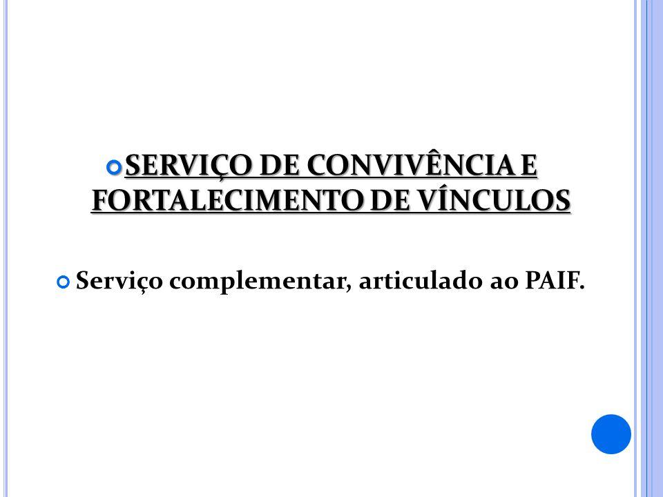 SERVIÇO DE CONVIVÊNCIA E FORTALECIMENTO DE VÍNCULOS SERVIÇO DE CONVIVÊNCIA E FORTALECIMENTO DE VÍNCULOS Serviço complementar, articulado ao PAIF.