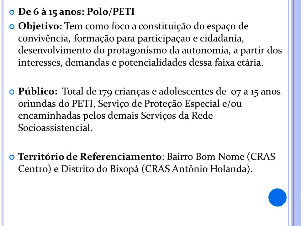 De 6 à 15 anos: Polo/PETI Objetivo: Tem como foco a constituição do espaço de convivência, formação para participaçao e cidadania, desenvolvimento do
