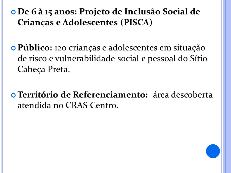 De 6 à 15 anos: Projeto de Inclusão Social de Crianças e Adolescentes (PISCA) Público: 120 crianças e adolescentes em situação de risco e vulnerabilidade social e pessoal do Sítio Cabeça Preta.