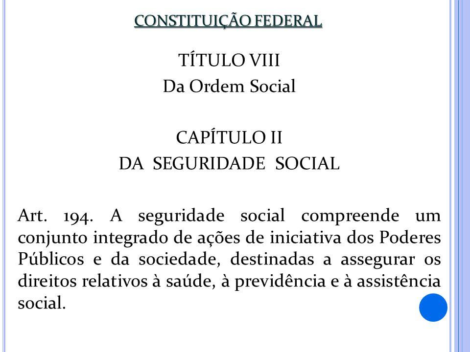 CONSTITUIÇÃO FEDERAL TÍTULO VIII Da Ordem Social CAPÍTULO II DA SEGURIDADE SOCIAL Art. 194. A seguridade social compreende um conjunto integrado de aç