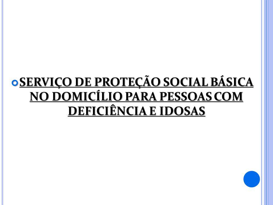 SERVIÇO DE PROTEÇÃO SOCIAL BÁSICA NO DOMICÍLIO PARA PESSOAS COM DEFICIÊNCIA E IDOSAS SERVIÇO DE PROTEÇÃO SOCIAL BÁSICA NO DOMICÍLIO PARA PESSOAS COM DEFICIÊNCIA E IDOSAS