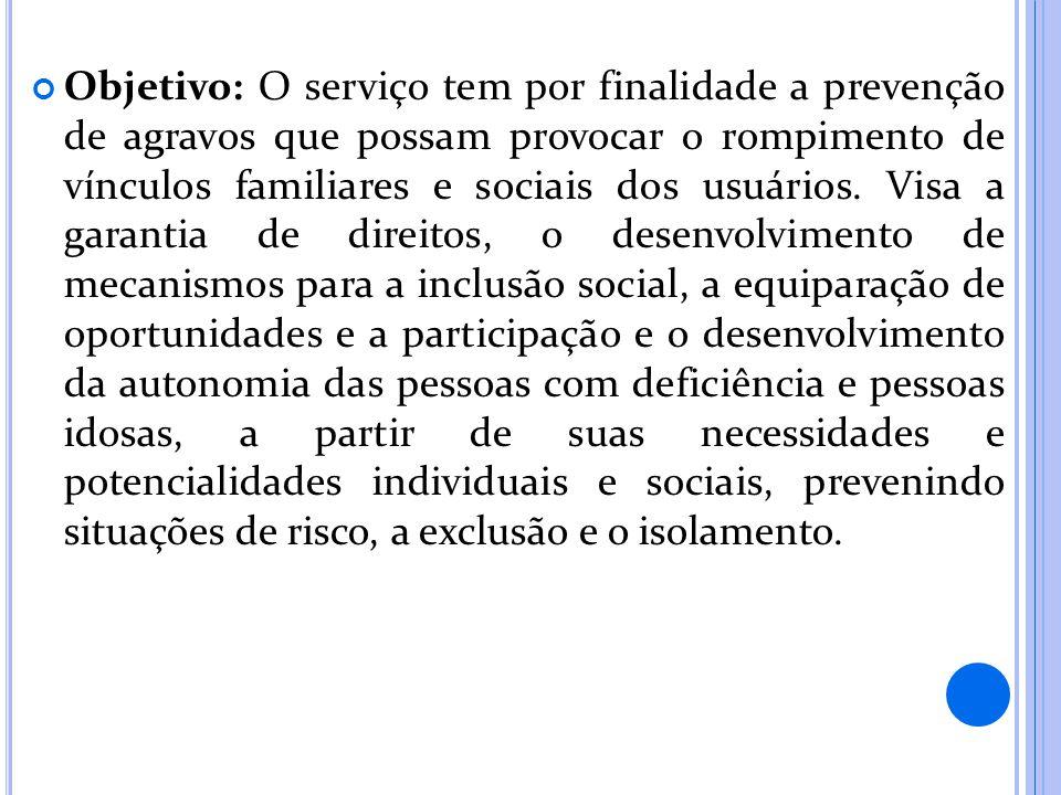 Objetivo: O serviço tem por finalidade a prevenção de agravos que possam provocar o rompimento de vínculos familiares e sociais dos usuários. Visa a g