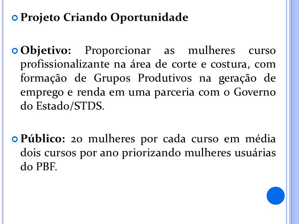 Projeto Criando Oportunidade Objetivo: Proporcionar as mulheres curso profissionalizante na área de corte e costura, com formação de Grupos Produtivos