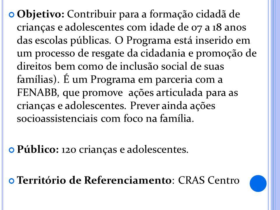 Objetivo: Contribuir para a formação cidadã de crianças e adolescentes com idade de 07 a 18 anos das escolas públicas. O Programa está inserido em um