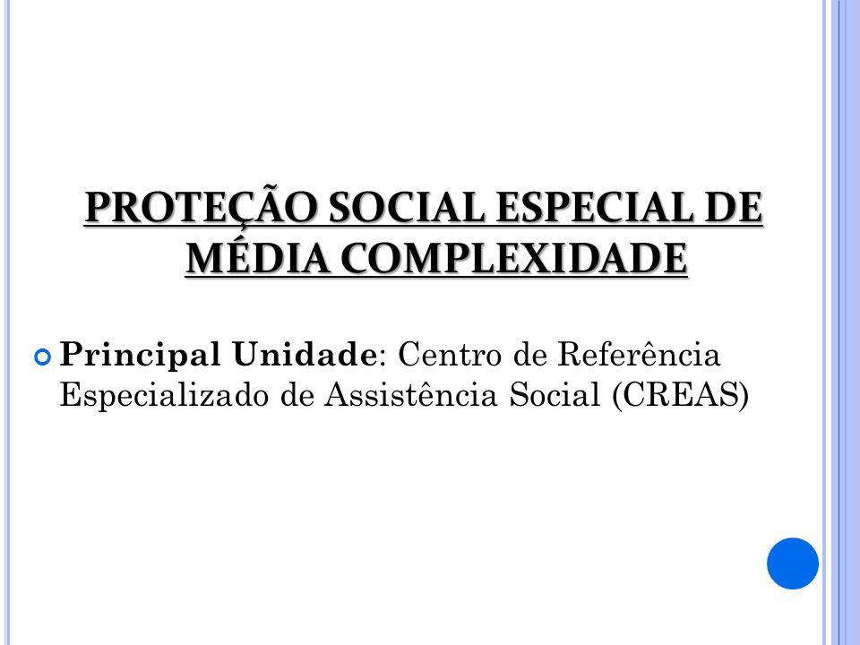 PROTEÇÃO SOCIAL ESPECIAL DE MÉDIA COMPLEXIDADE Principal Unidade : Centro de Referência Especializado de Assistência Social (CREAS)