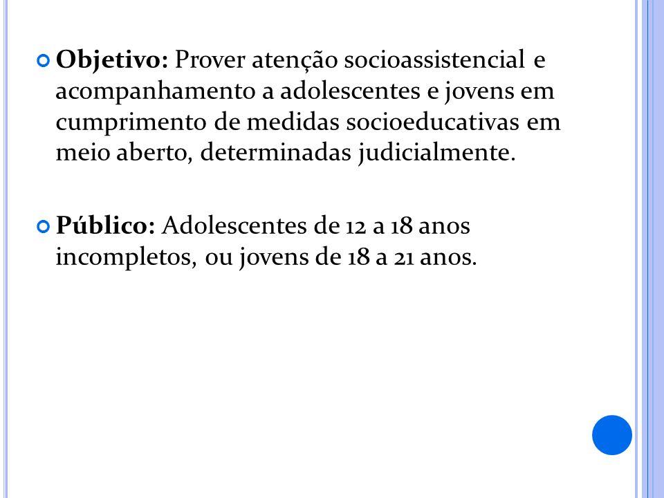 Objetivo: Prover atenção socioassistencial e acompanhamento a adolescentes e jovens em cumprimento de medidas socioeducativas em meio aberto, determin
