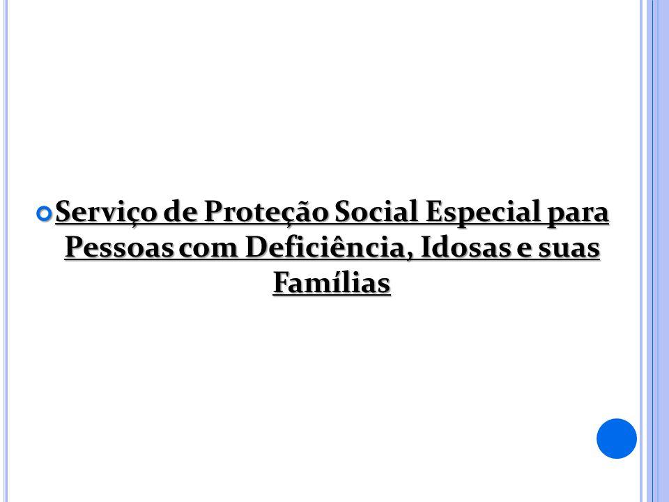 Serviço de Proteção Social Especial para Pessoas com Deficiência, Idosas e suas Famílias Serviço de Proteção Social Especial para Pessoas com Deficiência, Idosas e suas Famílias
