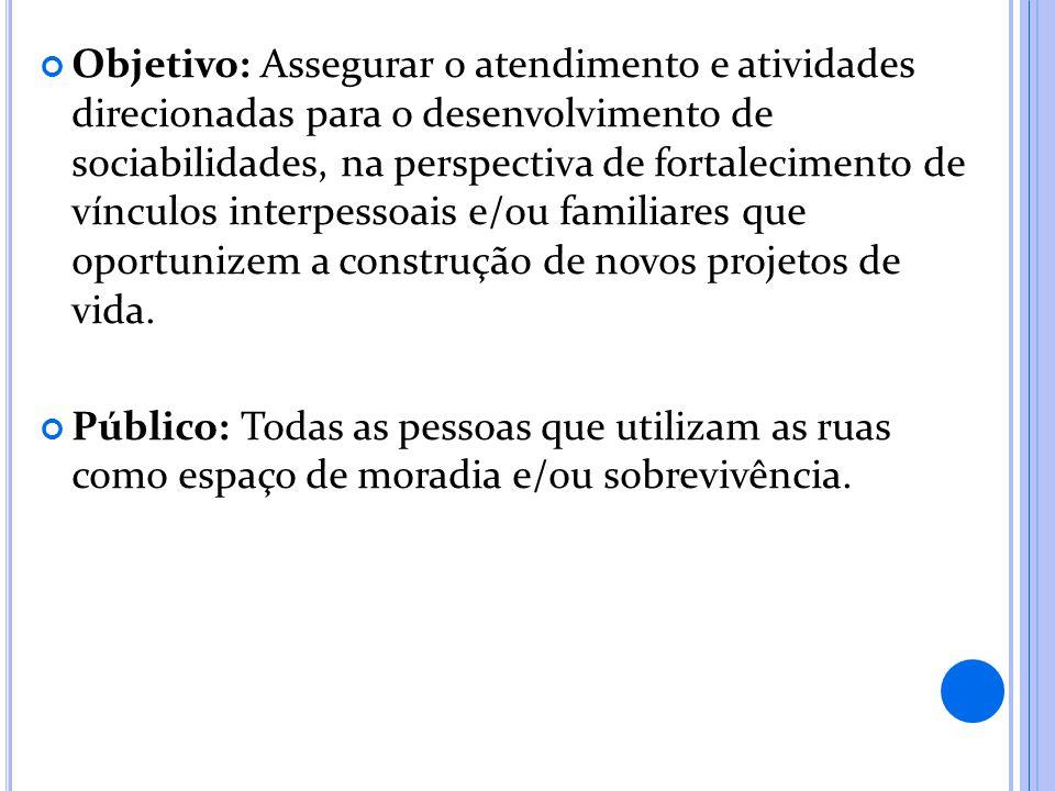 Objetivo: Assegurar o atendimento e atividades direcionadas para o desenvolvimento de sociabilidades, na perspectiva de fortalecimento de vínculos int