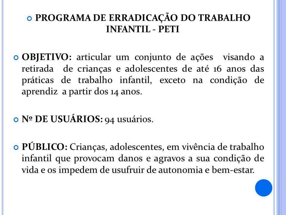 PROGRAMA DE ERRADICAÇÃO DO TRABALHO INFANTIL - PETI OBJETIVO: articular um conjunto de ações visando a retirada de crianças e adolescentes de até 16 a