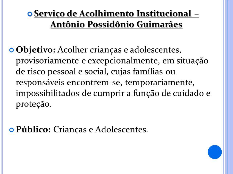 Serviço de Acolhimento Institucional – Antônio Possidônio Guimarães Serviço de Acolhimento Institucional – Antônio Possidônio Guimarães Objetivo: Acol