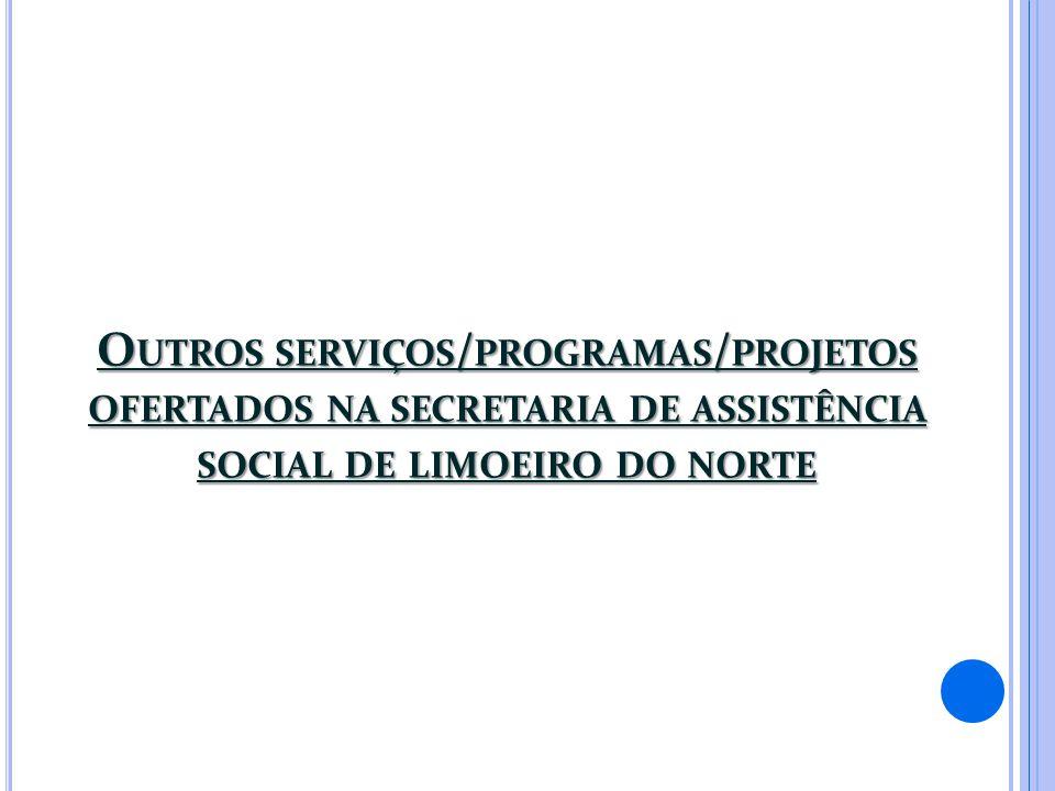 O UTROS SERVIÇOS / PROGRAMAS / PROJETOS OFERTADOS NA SECRETARIA DE ASSISTÊNCIA SOCIAL DE LIMOEIRO DO NORTE