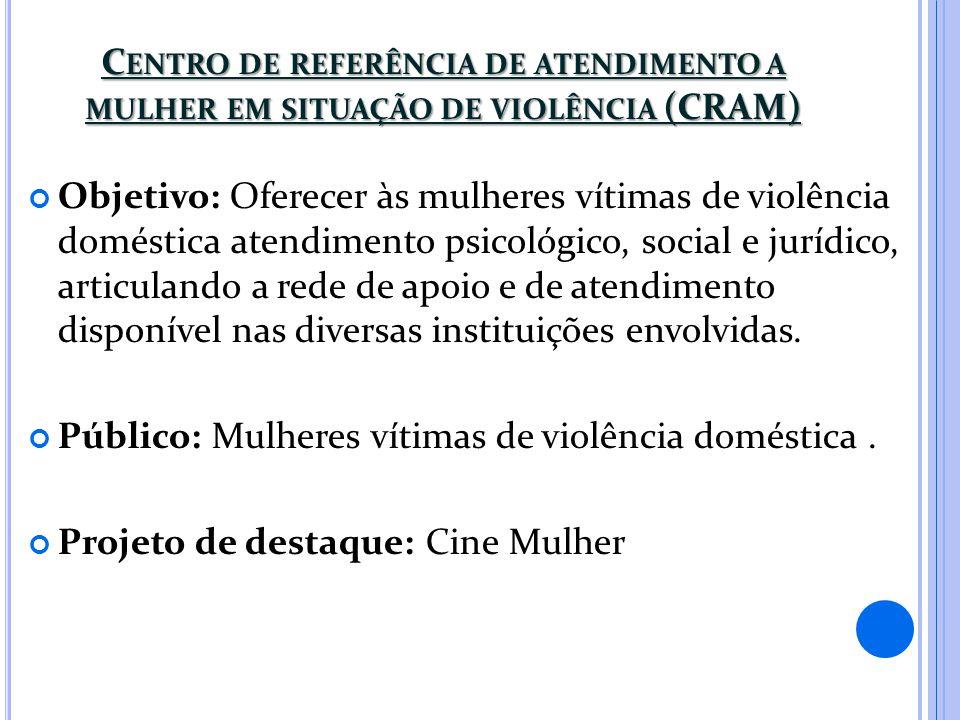 C ENTRO DE REFERÊNCIA DE ATENDIMENTO A MULHER EM SITUAÇÃO DE VIOLÊNCIA (CRAM) Objetivo: Oferecer às mulheres vítimas de violência doméstica atendiment