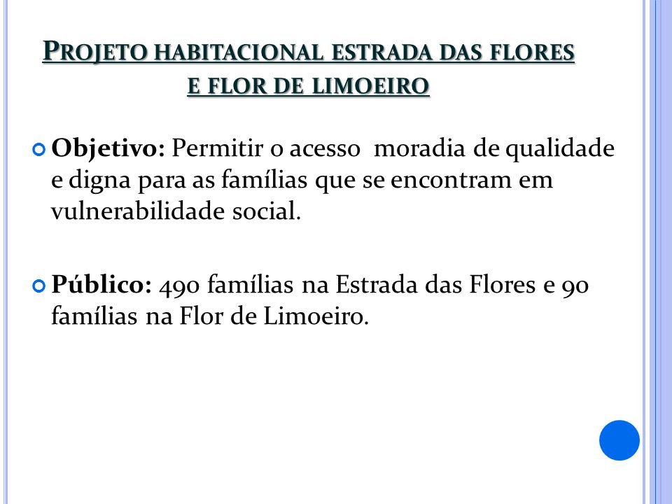 P ROJETO HABITACIONAL ESTRADA DAS FLORES E FLOR DE LIMOEIRO Objetivo: Permitir o acesso moradia de qualidade e digna para as famílias que se encontram