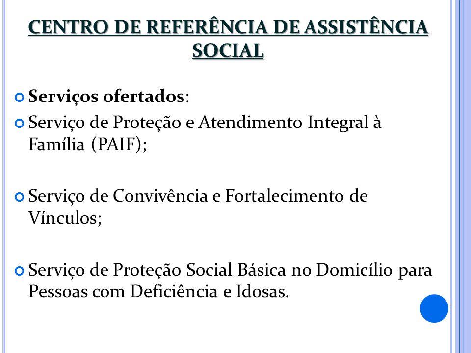 CENTRO DE REFERÊNCIA DE ASSISTÊNCIA SOCIAL Serviços ofertados: Serviço de Proteção e Atendimento Integral à Família (PAIF); Serviço de Convivência e F