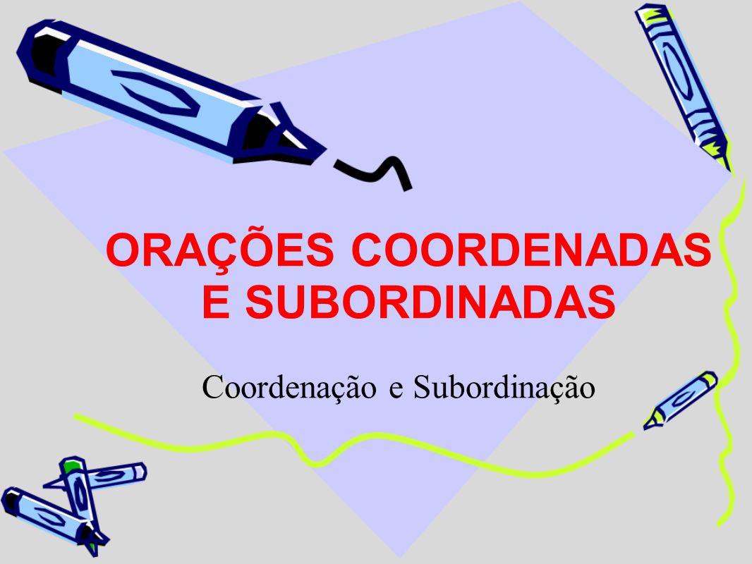 ORAÇÕES COORDENADAS E SUBORDINADAS Coordenação e Subordinação