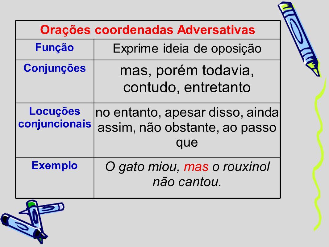 Orações coordenadas Adversativas Função Exprime ideia de oposição Conjunções mas, porém todavia, contudo, entretanto Locuções conjuncionais no entanto