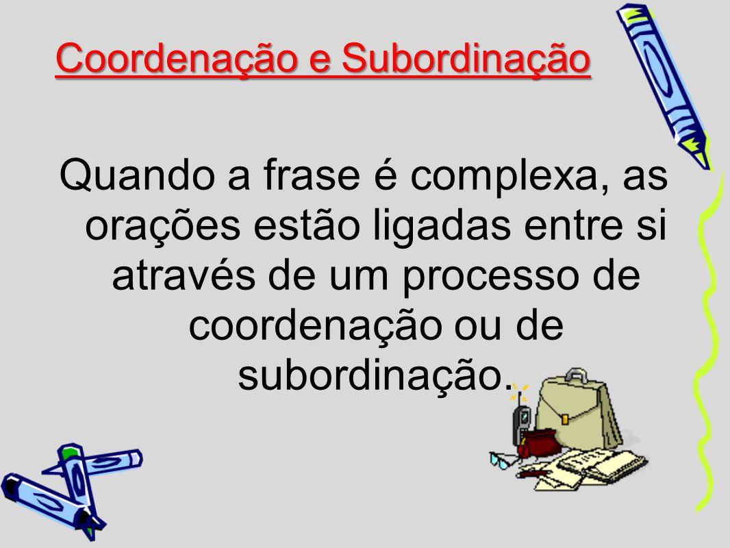 Quando a frase é complexa, as orações estão ligadas entre si através de um processo de coordenação ou de subordinação.