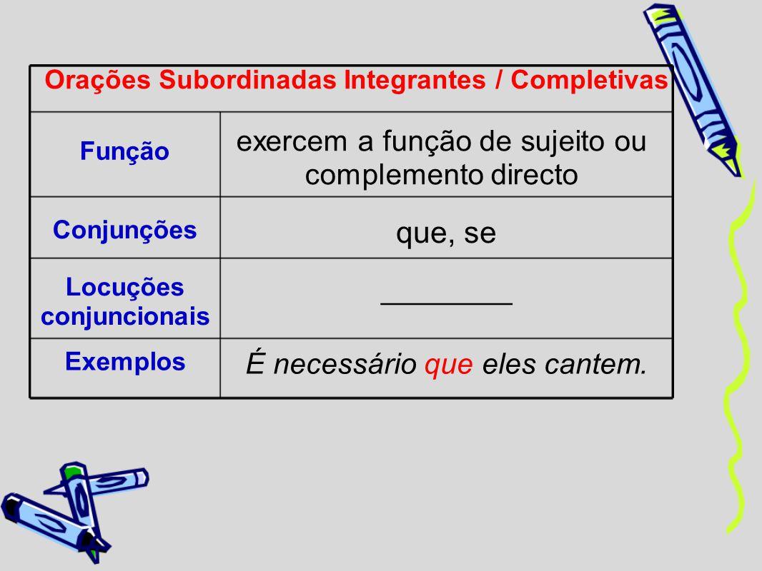 Orações Subordinadas Integrantes / Completivas Função exercem a função de sujeito ou complemento directo Conjunções que, se Locuções conjuncionais ___