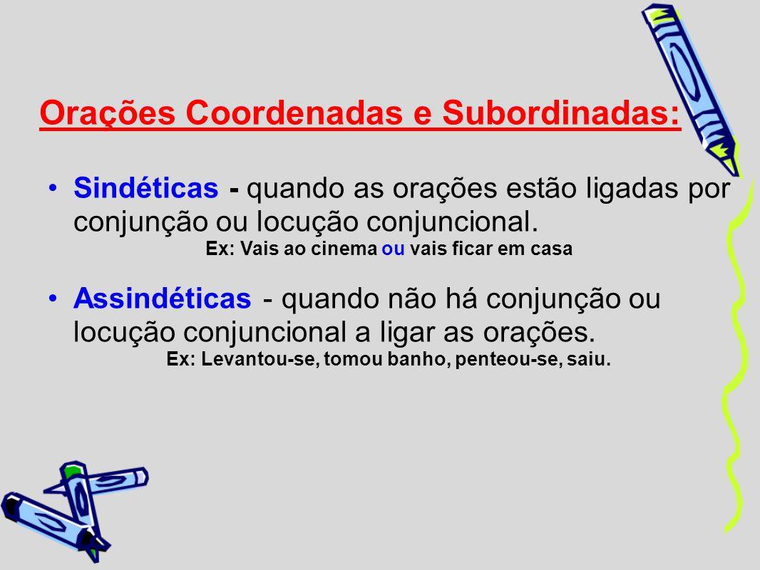Orações Coordenadas e Subordinadas: Sindéticas - quando as orações estão ligadas por conjunção ou locução conjuncional. Ex: Vais ao cinema ou vais fic