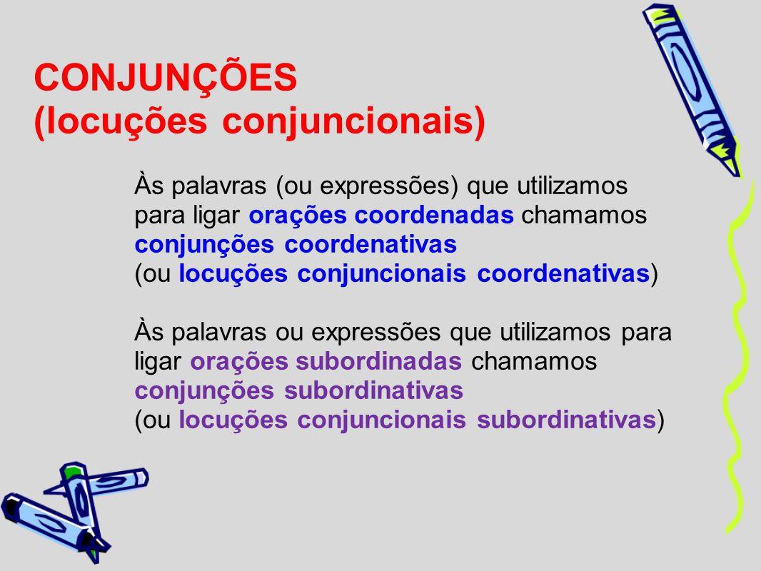 CONJUNÇÕES (locuções conjuncionais) Às palavras (ou expressões) que utilizamos para ligar orações coordenadas chamamos conjunções coordenativas (ou lo