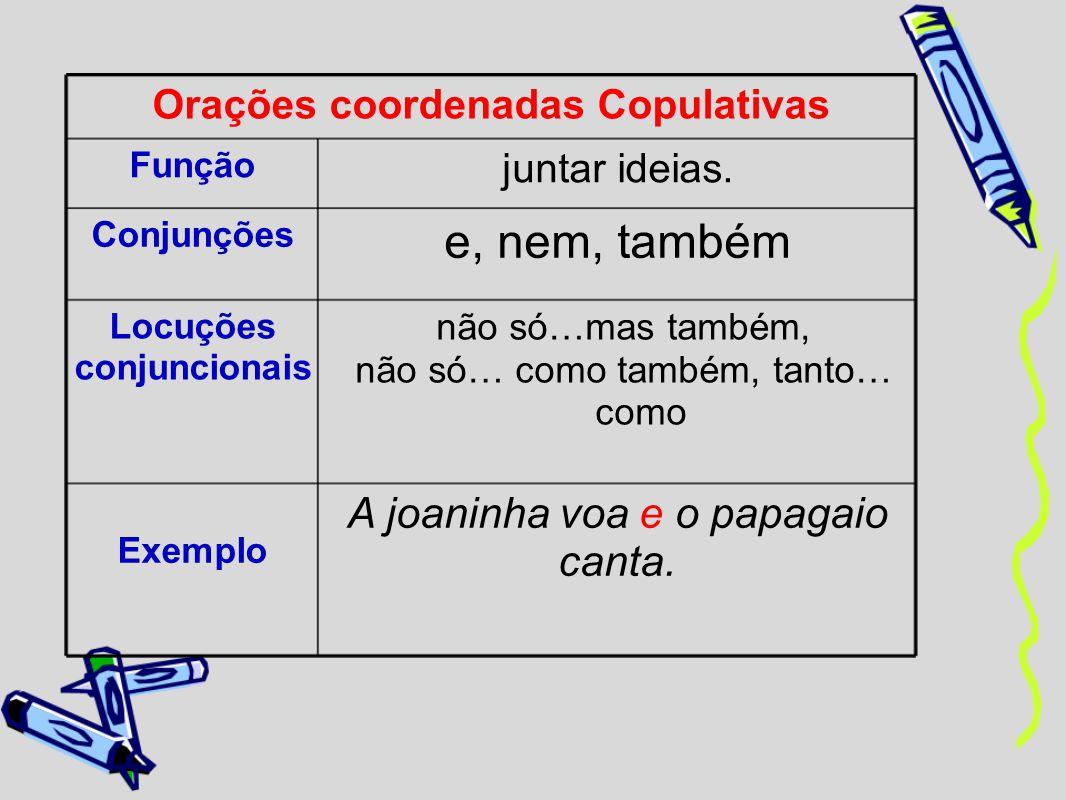 Orações coordenadas Copulativas Função juntar ideias. Conjunções e, nem, também Locuções conjuncionais não só…mas também, não só… como também, tanto…