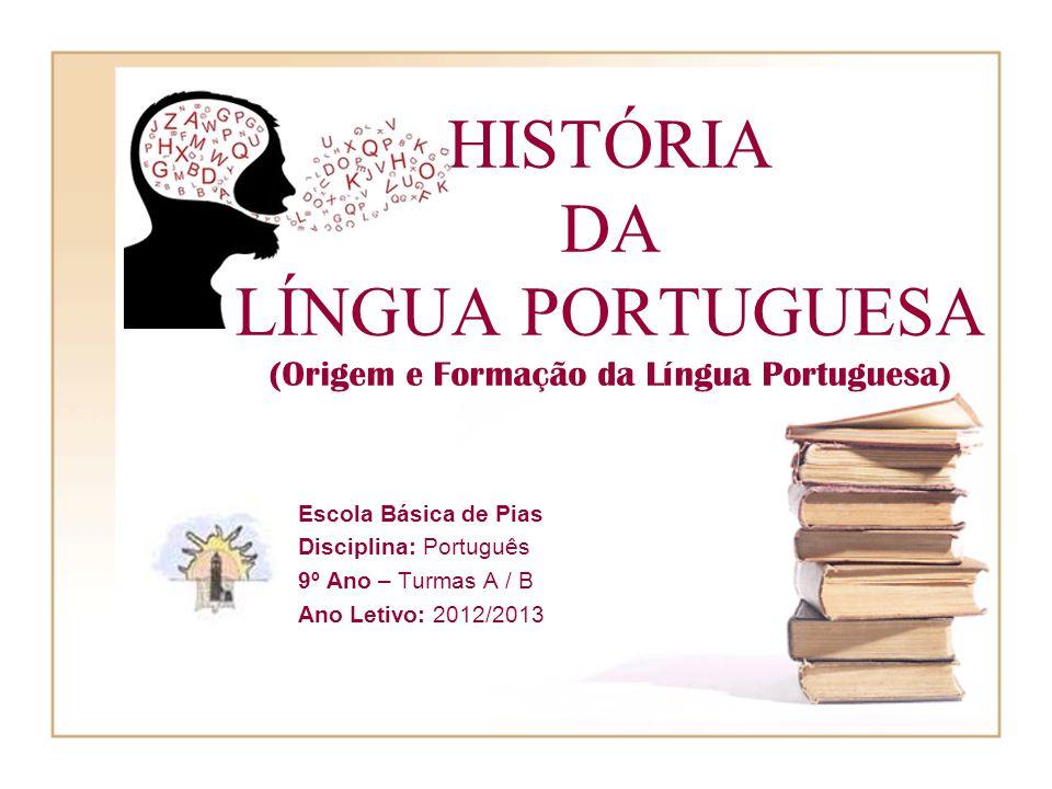 HISTÓRIA DA LÍNGUA PORTUGUESA (Origem e Formação da Língua Portuguesa) Escola Básica de Pias Disciplina: Português 9º Ano – Turmas A / B Ano Letivo: 2012/2013