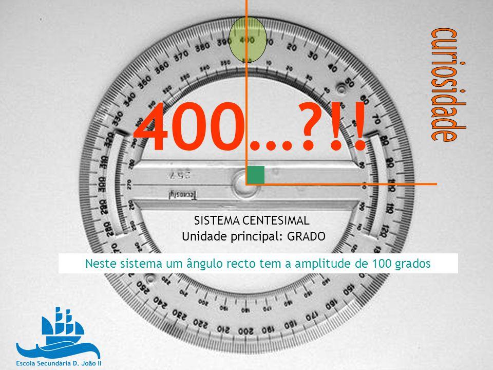 400…?!! SISTEMA CENTESIMAL Unidade principal: GRADO Neste sistema um ângulo recto tem a amplitude de 100 grados