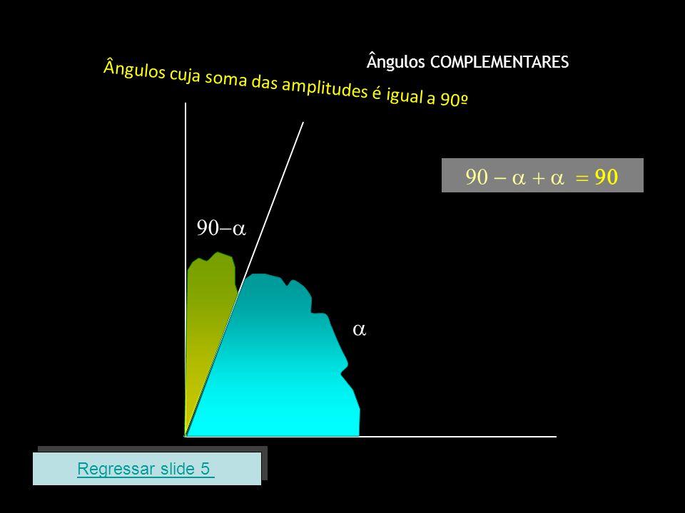 Ângulos COMPLEMENTARES Ângulos cuja soma das amplitudes é igual a 90º Regressar slide 5