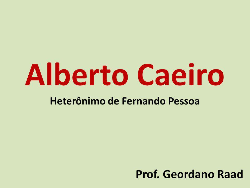 Alberto Caeiro Heterônimo de Fernando Pessoa Prof. Geordano Raad