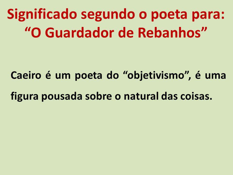 Significado segundo o poeta para: O Guardador de Rebanhos Caeiro é um poeta do objetivismo, é uma figura pousada sobre o natural das coisas.
