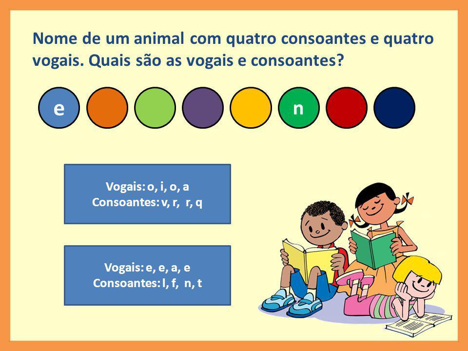 n e Nome de um animal com quatro consoantes e quatro vogais.