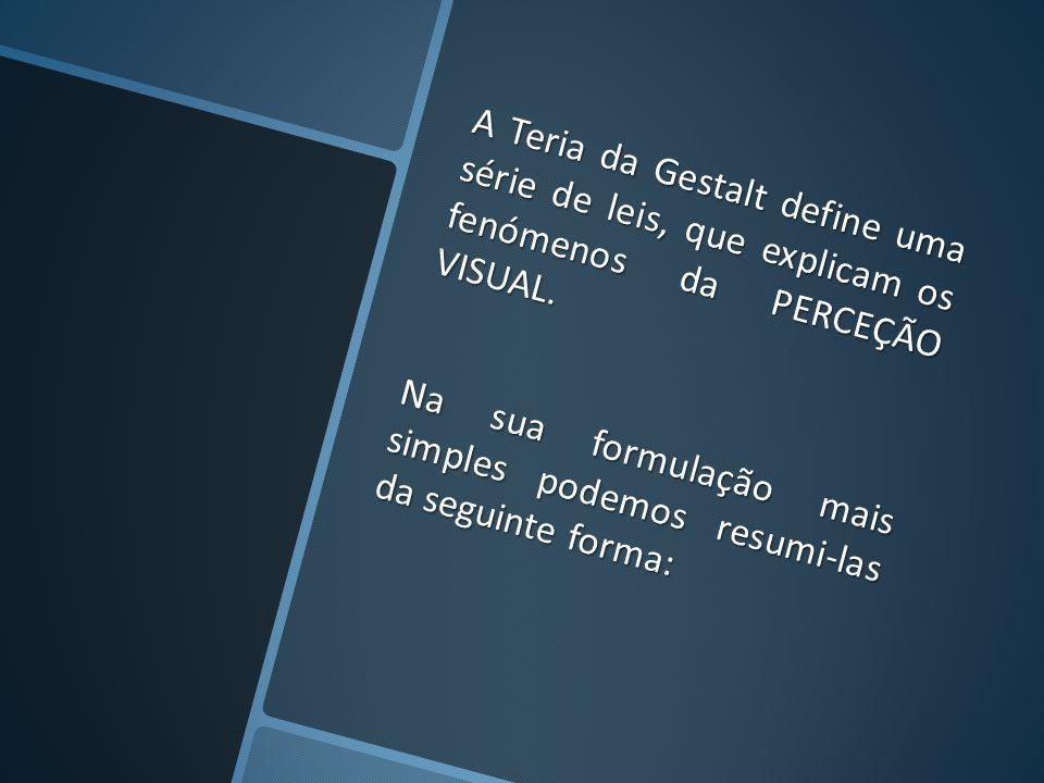 A Teria da Gestalt define uma série de leis, que explicam os fenómenos da PERCEÇÃO VISUAL. Na sua formulação mais simples podemos resumi-las da seguin