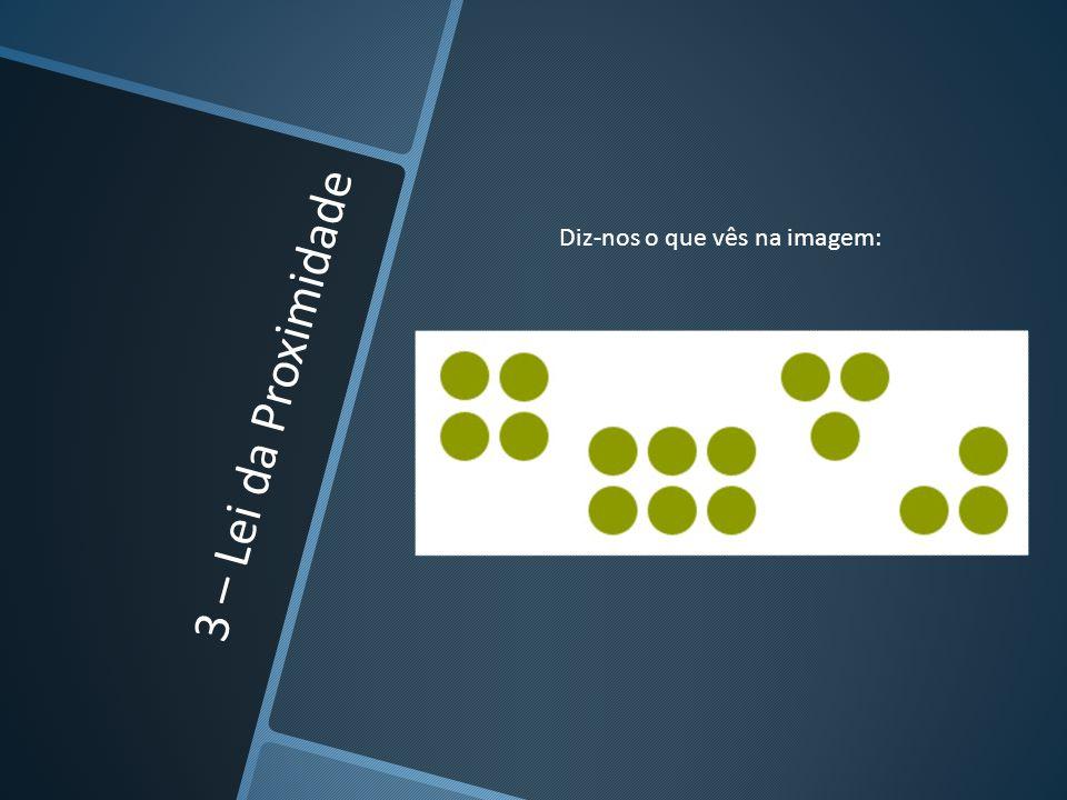 3 – Lei da Proximidade Diz-nos o que vês na imagem: