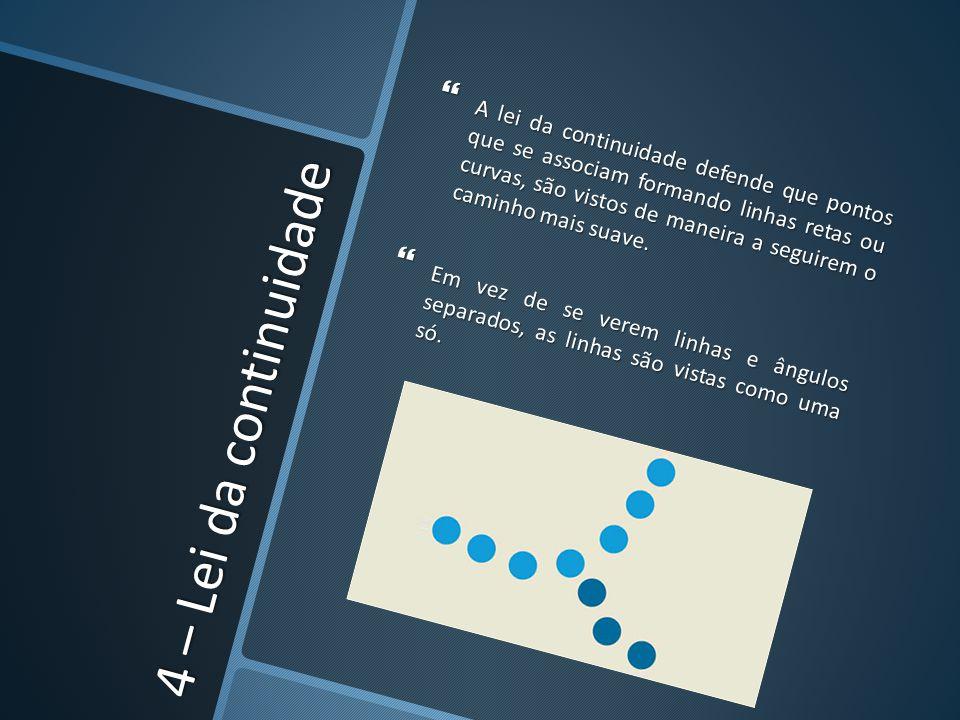 4 – Lei da continuidade A lei da continuidade defende que pontos que se associam formando linhas retas ou curvas, são vistos de maneira a seguirem o c