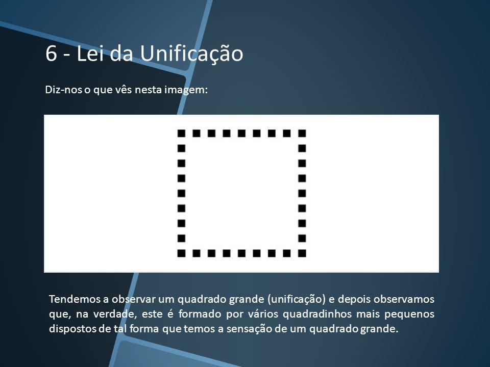 6 - Lei da Unificação Diz-nos o que vês nesta imagem: Tendemos a observar um quadrado grande (unificação) e depois observamos que, na verdade, este é