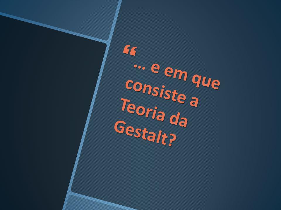… e em que consiste a Teoria da Gestalt? … e em que consiste a Teoria da Gestalt?