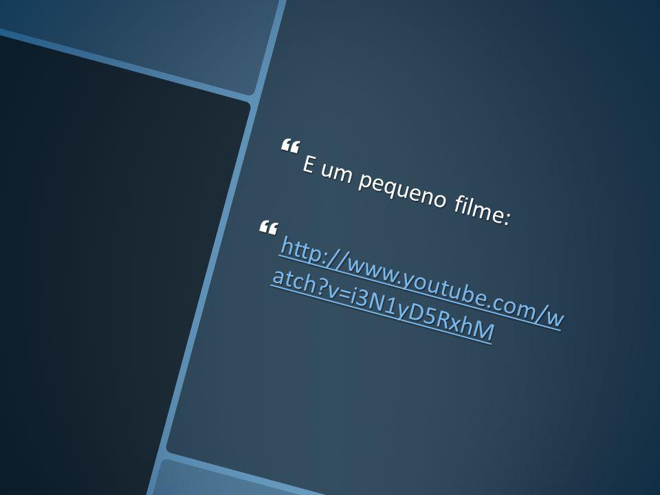E um pequeno filme: E um pequeno filme: http://www.youtube.com/w atch?v=i3N1yD5RxhM http://www.youtube.com/w atch?v=i3N1yD5RxhM http://www.youtube.com